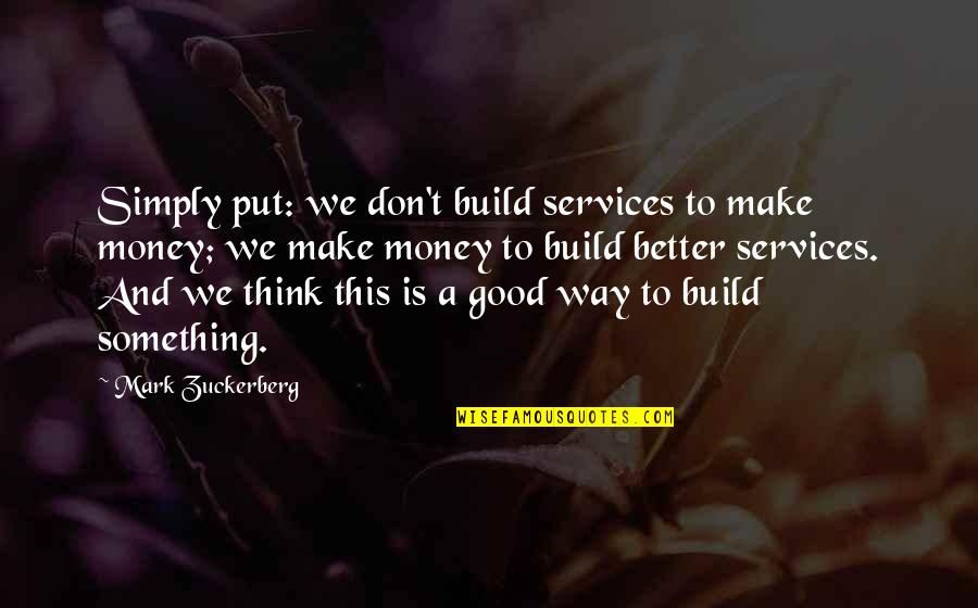 Something Better Quotes By Mark Zuckerberg: Simply put: we don't build services to make