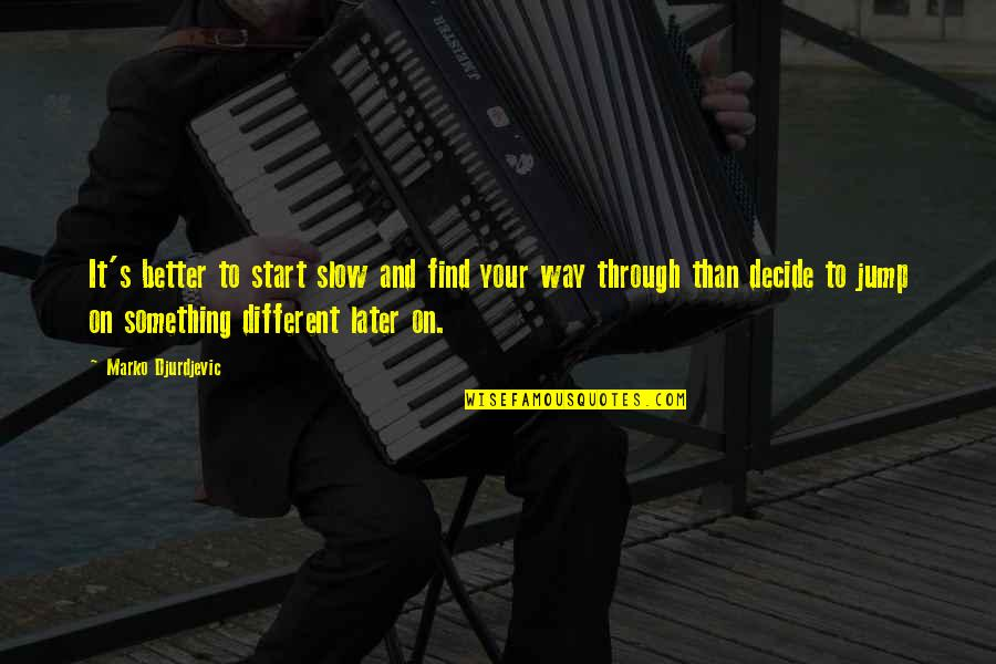 Something Better Quotes By Marko Djurdjevic: It's better to start slow and find your