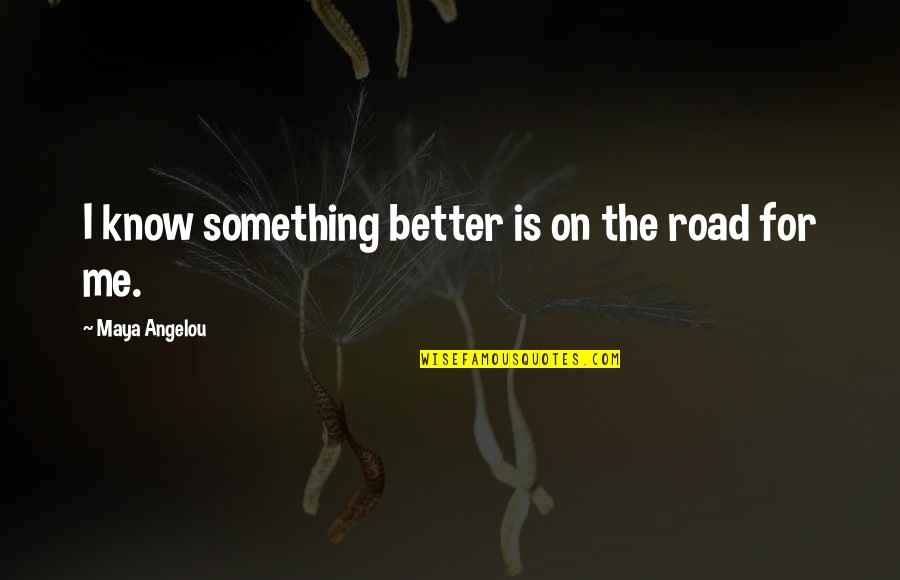 Something Better Quotes By Maya Angelou: I know something better is on the road