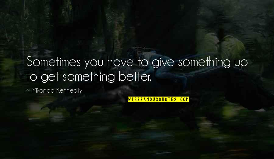 Something Better Quotes By Miranda Kenneally: Sometimes you have to give something up to
