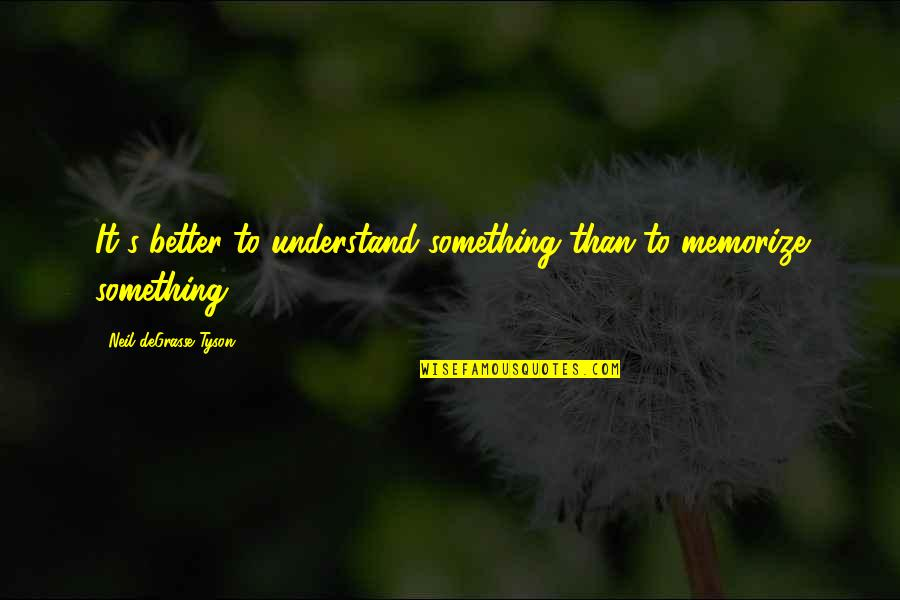 Something Better Quotes By Neil DeGrasse Tyson: It's better to understand something than to memorize
