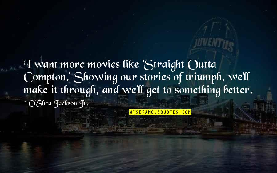 Something Better Quotes By O'Shea Jackson Jr.: I want more movies like 'Straight Outta Compton.'