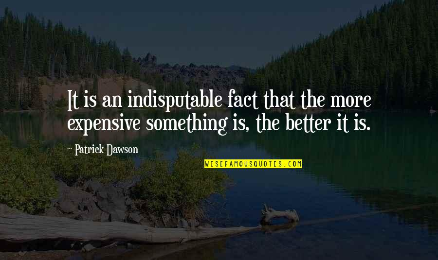 Something Better Quotes By Patrick Dawson: It is an indisputable fact that the more