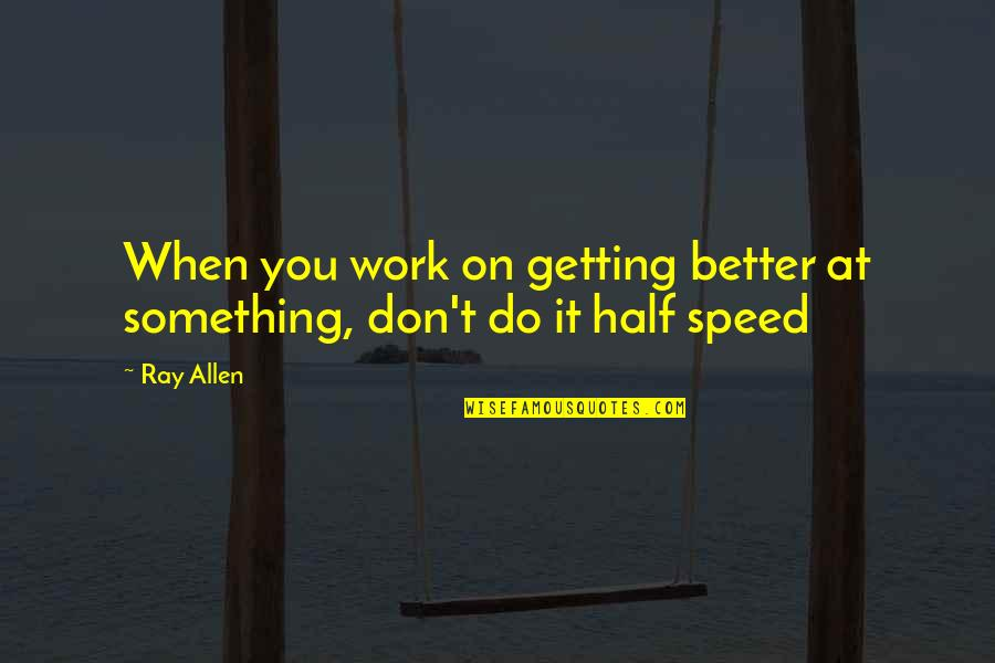 Something Better Quotes By Ray Allen: When you work on getting better at something,