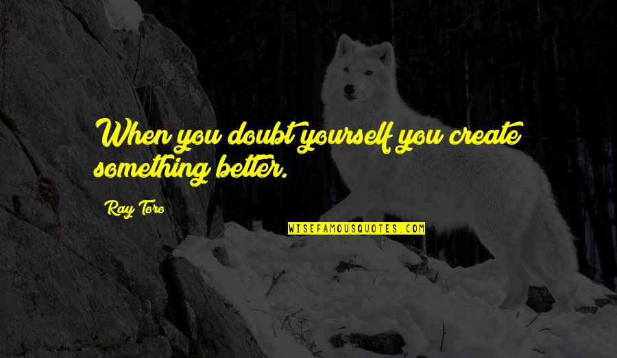 Something Better Quotes By Ray Toro: When you doubt yourself you create something better.