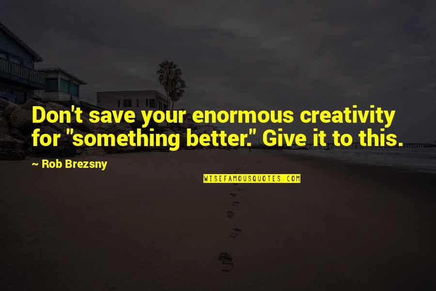 "Something Better Quotes By Rob Brezsny: Don't save your enormous creativity for ""something better."""