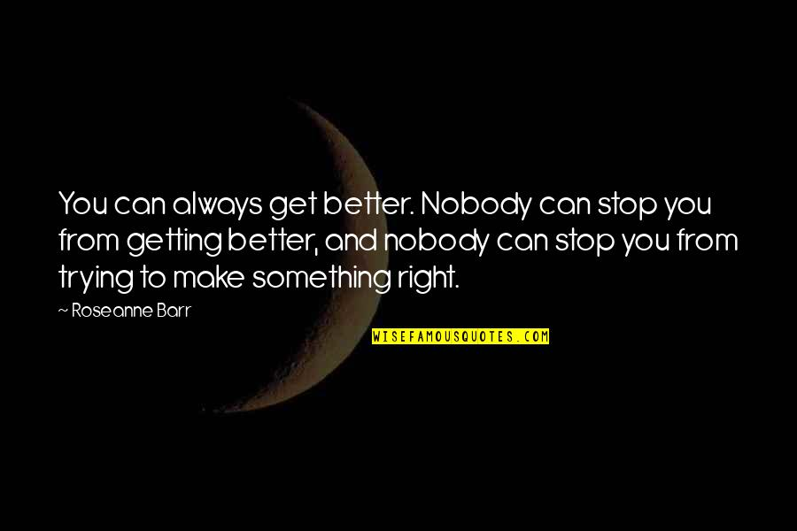 Something Better Quotes By Roseanne Barr: You can always get better. Nobody can stop