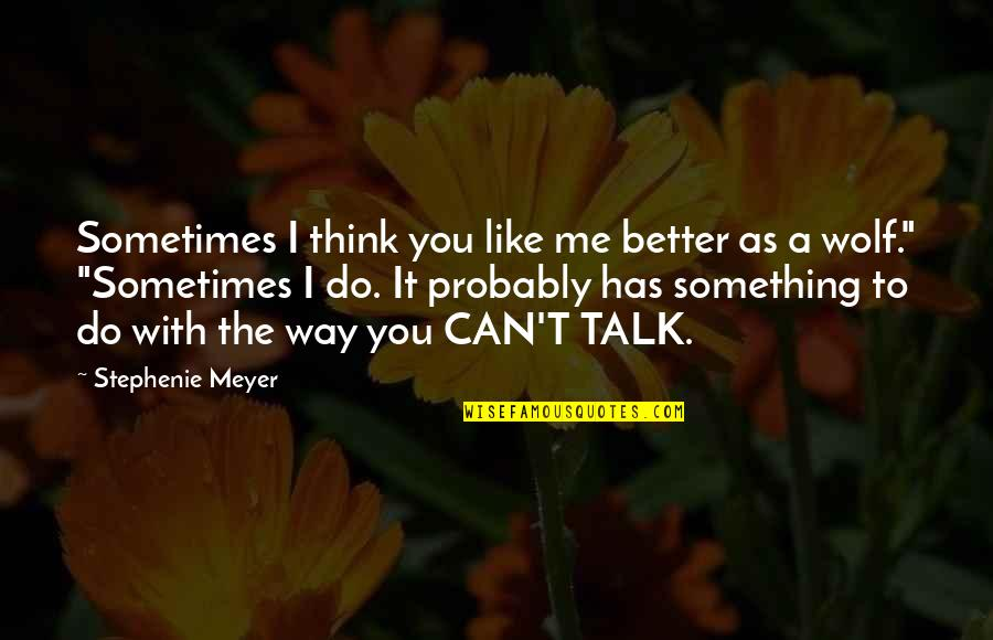 Something Better Quotes By Stephenie Meyer: Sometimes I think you like me better as