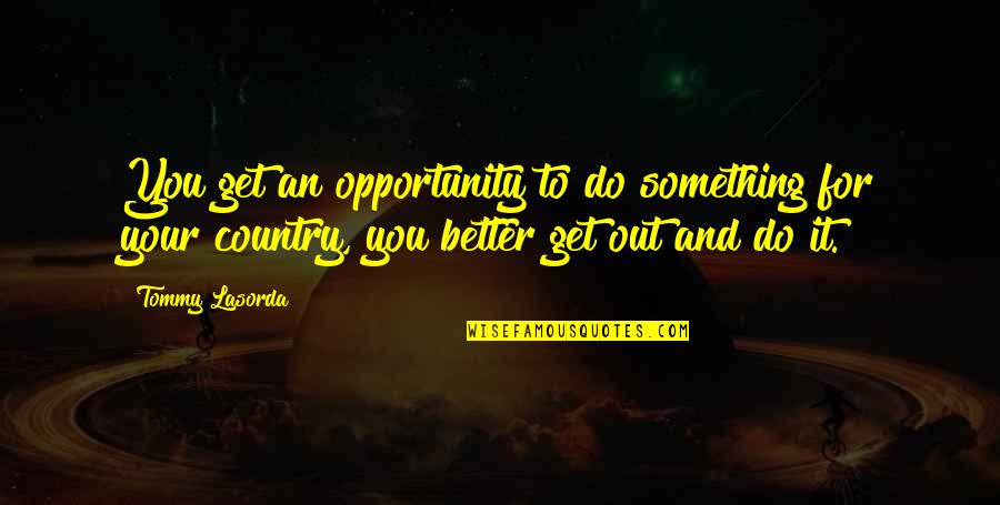 Something Better Quotes By Tommy Lasorda: You get an opportunity to do something for