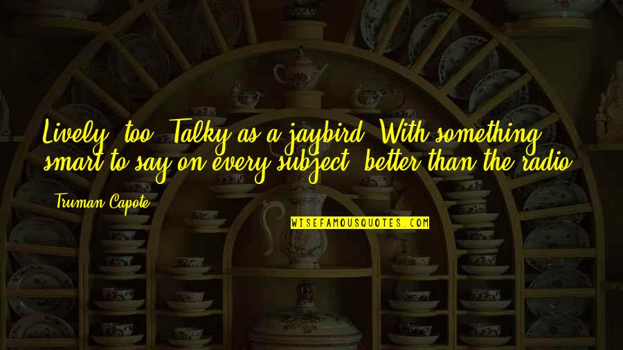 Something Better Quotes By Truman Capote: Lively, too. Talky as a jaybird. With something