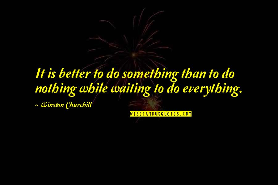 Something Better Quotes By Winston Churchill: It is better to do something than to