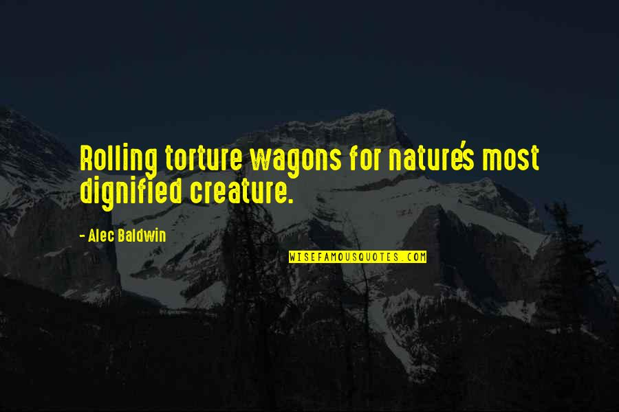 Something Bothering Quotes By Alec Baldwin: Rolling torture wagons for nature's most dignified creature.