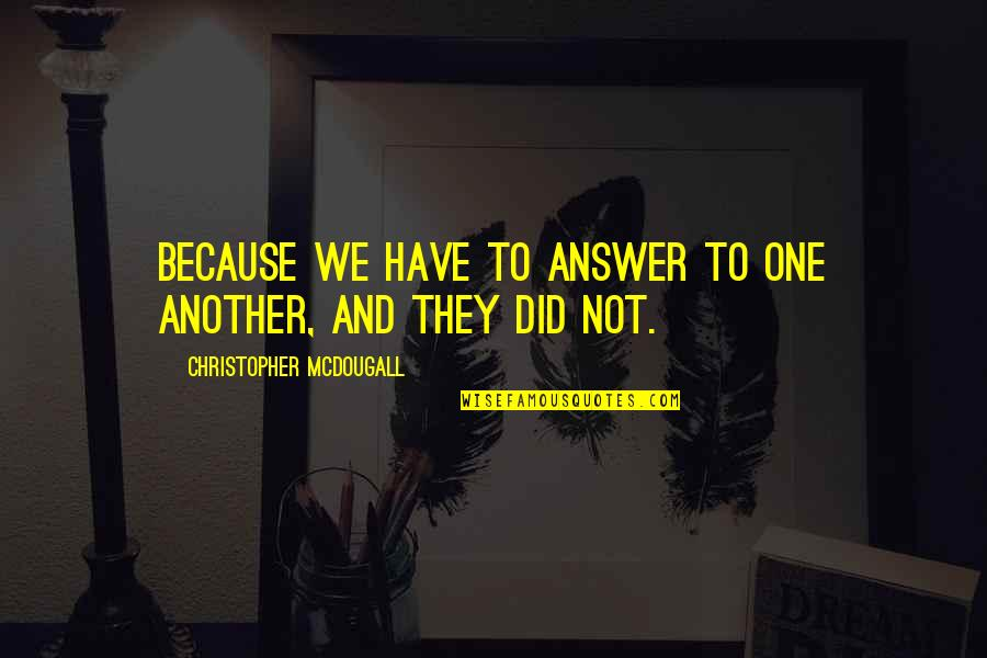 Something Bothering Quotes By Christopher McDougall: Because we have to answer to one another,