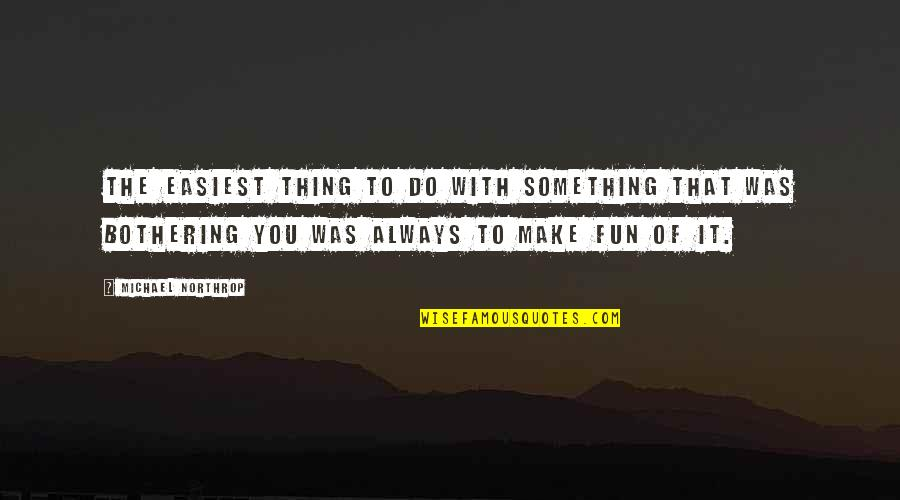 Something Bothering Quotes By Michael Northrop: The easiest thing to do with something that