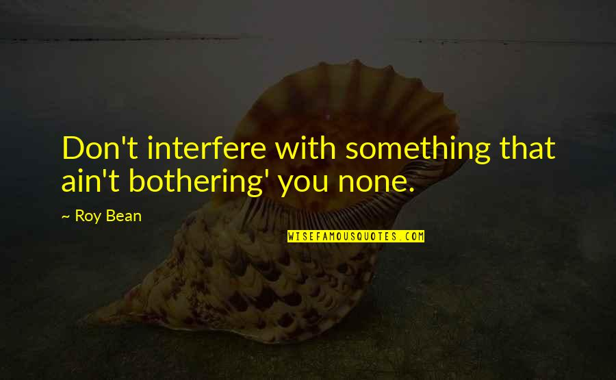 Something Bothering Quotes By Roy Bean: Don't interfere with something that ain't bothering' you