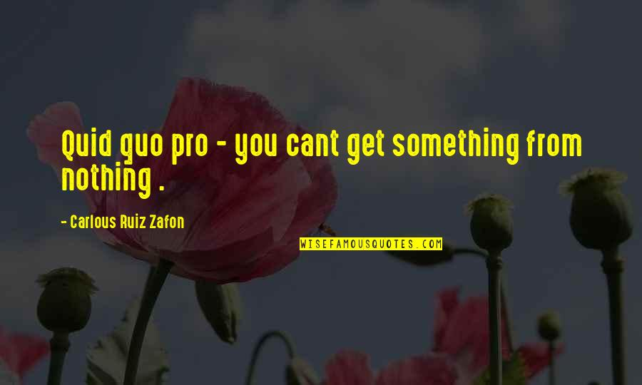 Something Happened For A Reason Quotes By Carlous Ruiz Zafon: Quid quo pro - you cant get something