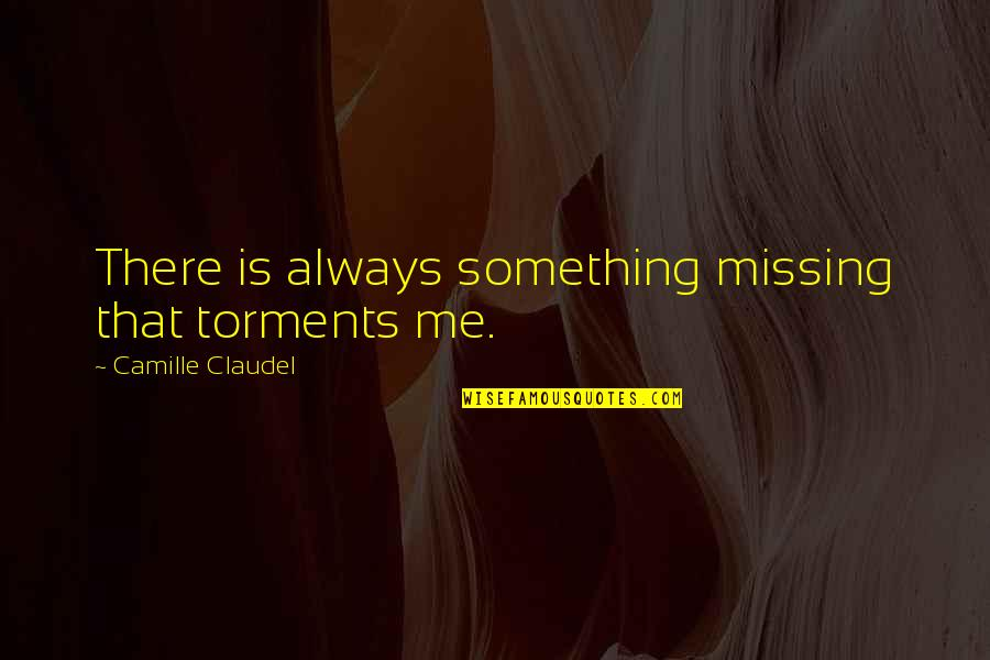 Something Missing In Me Quotes By Camille Claudel: There is always something missing that torments me.