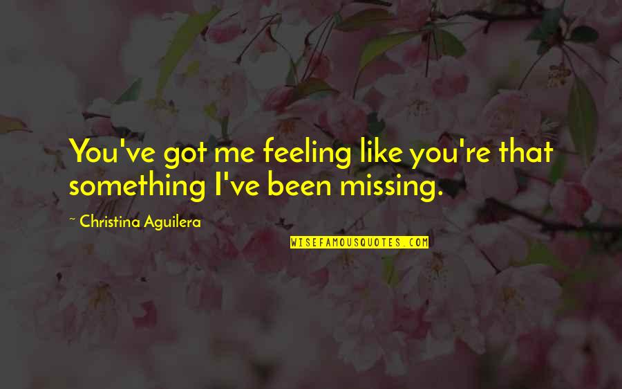 Something Missing In Me Quotes By Christina Aguilera: You've got me feeling like you're that something