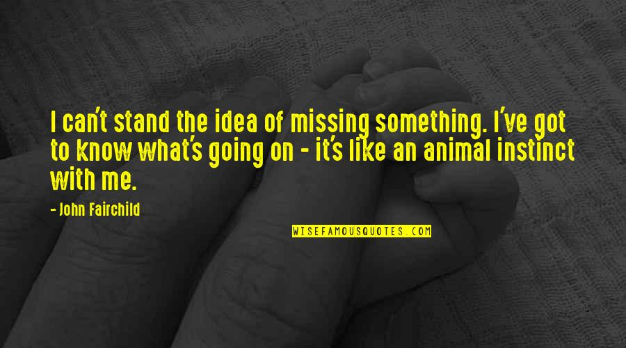 Something Missing In Me Quotes By John Fairchild: I can't stand the idea of missing something.