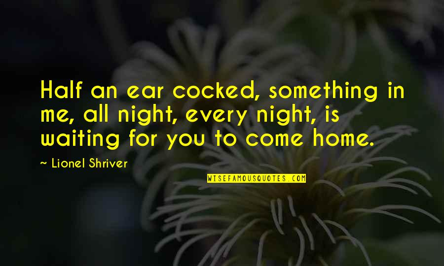 Something Missing In Me Quotes By Lionel Shriver: Half an ear cocked, something in me, all
