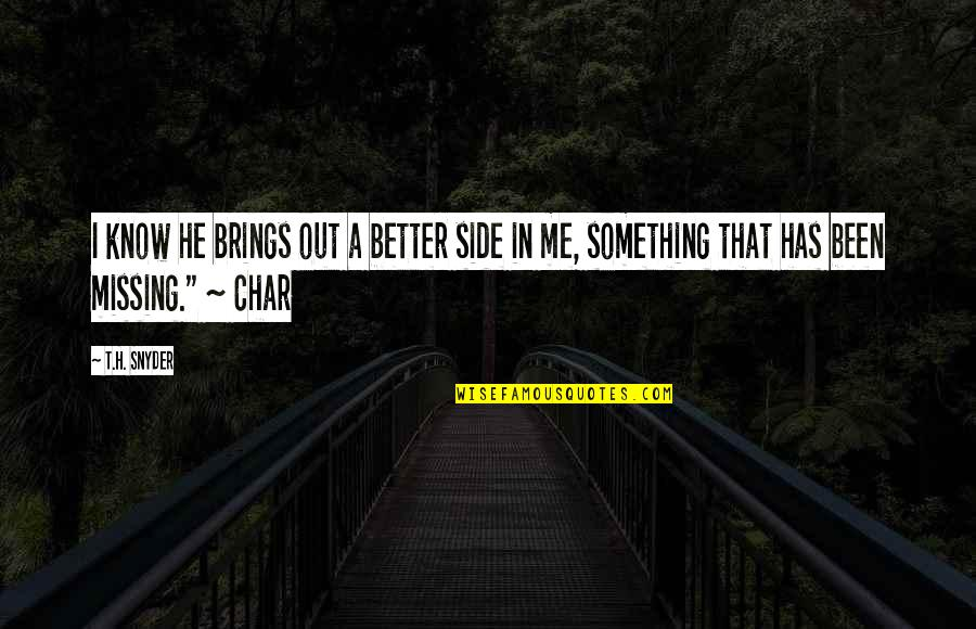 Something Missing In Me Quotes By T.H. Snyder: I know he brings out a better side