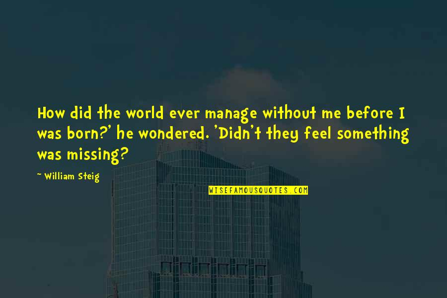 Something Missing In Me Quotes By William Steig: How did the world ever manage without me