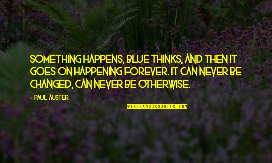 Something Never Happening Quotes By Paul Auster: Something happens, Blue thinks, and then it goes