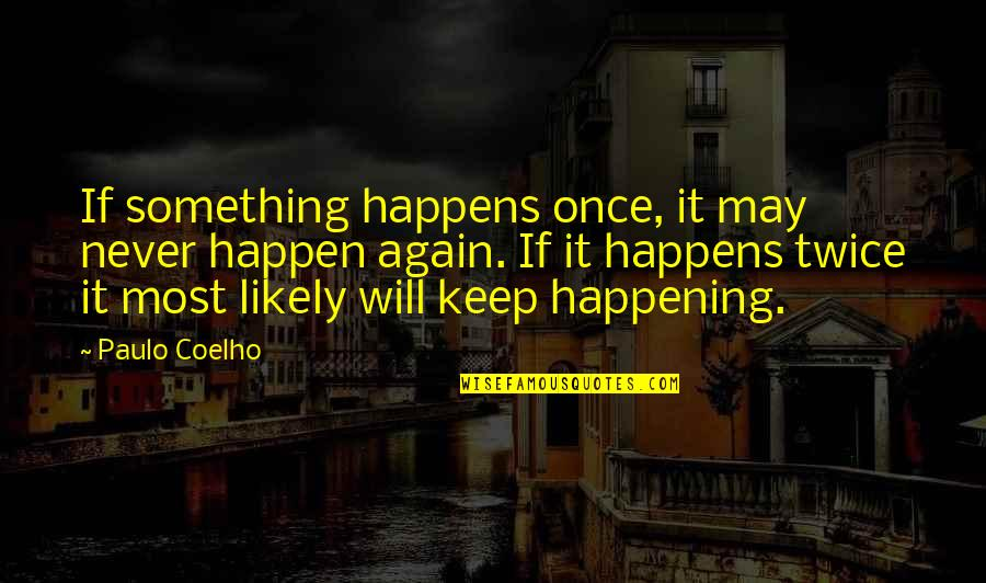 Something Never Happening Quotes By Paulo Coelho: If something happens once, it may never happen