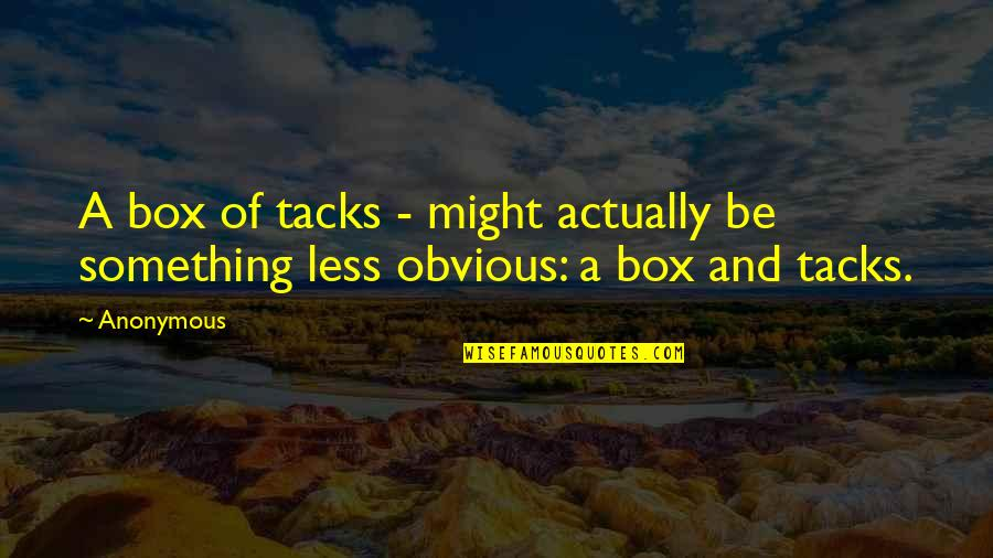 Something Obvious Quotes By Anonymous: A box of tacks - might actually be