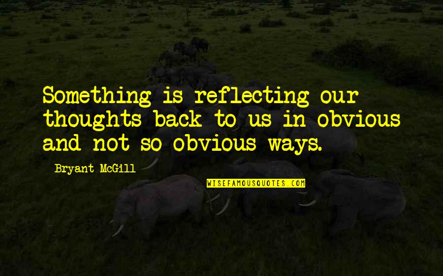 Something Obvious Quotes By Bryant McGill: Something is reflecting our thoughts back to us