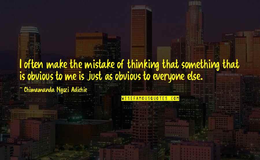 Something Obvious Quotes By Chimamanda Ngozi Adichie: I often make the mistake of thinking that