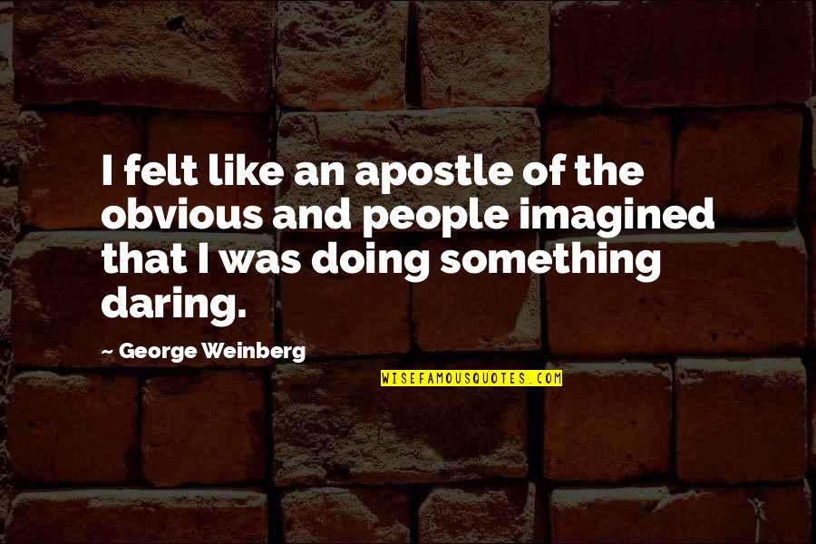 Something Obvious Quotes By George Weinberg: I felt like an apostle of the obvious
