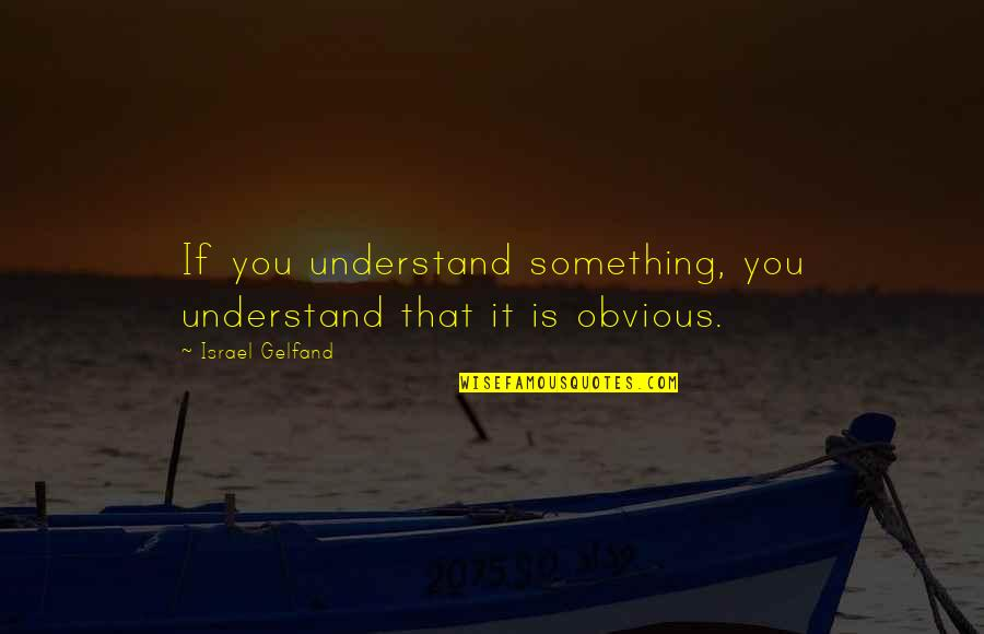 Something Obvious Quotes By Israel Gelfand: If you understand something, you understand that it