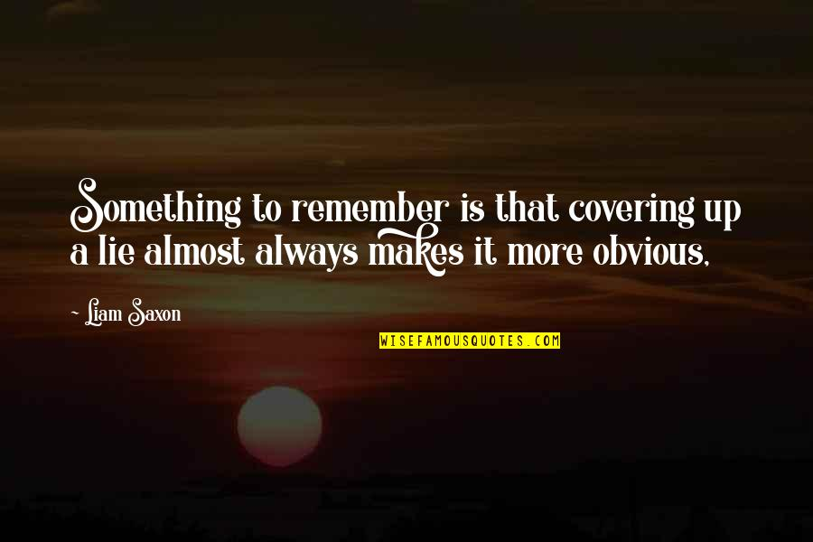 Something Obvious Quotes By Liam Saxon: Something to remember is that covering up a