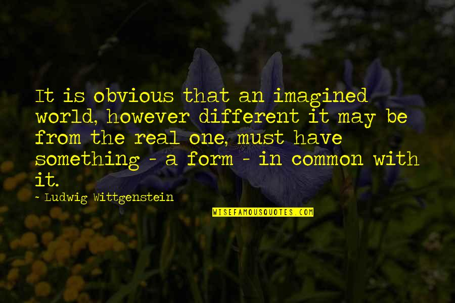 Something Obvious Quotes By Ludwig Wittgenstein: It is obvious that an imagined world, however
