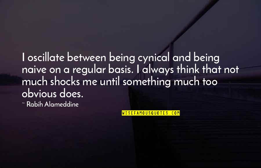 Something Obvious Quotes By Rabih Alameddine: I oscillate between being cynical and being naive