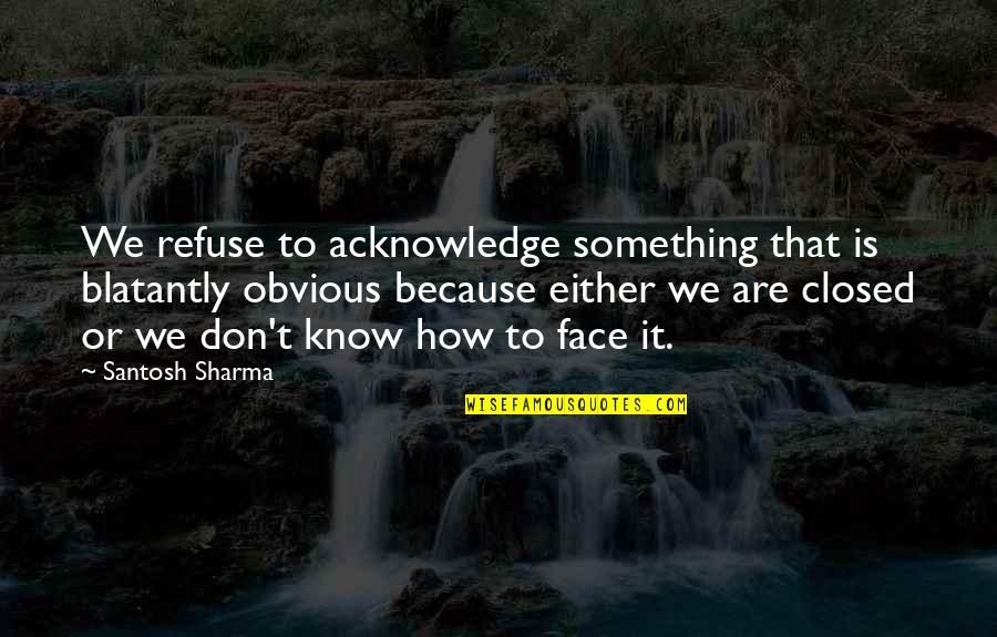 Something Obvious Quotes By Santosh Sharma: We refuse to acknowledge something that is blatantly
