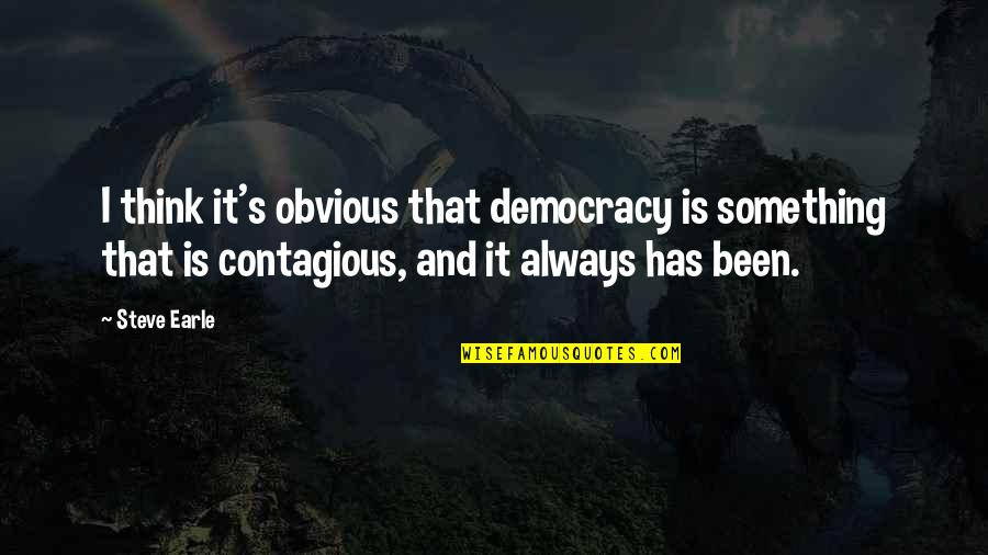 Something Obvious Quotes By Steve Earle: I think it's obvious that democracy is something