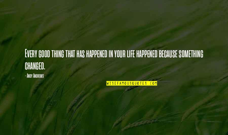 Something That Changed Your Life Quotes By Andy Andrews: Every good thing that has happened in your