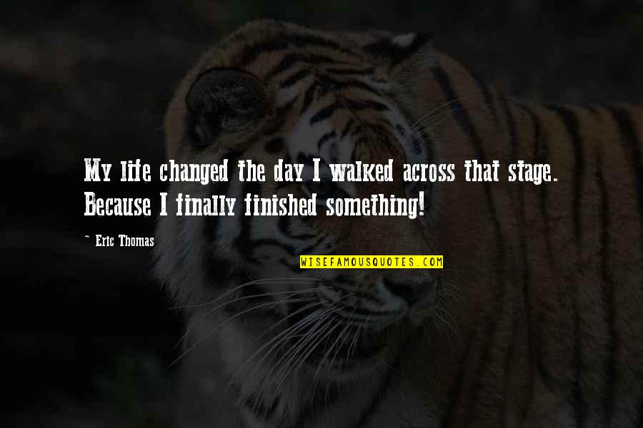 Something That Changed Your Life Quotes By Eric Thomas: My life changed the day I walked across