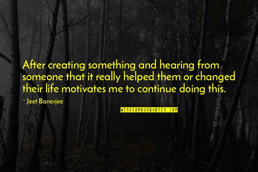 Something That Changed Your Life Quotes By Jeet Banerjee: After creating something and hearing from someone that