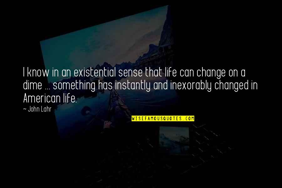 Something That Changed Your Life Quotes By John Lahr: I know in an existential sense that life