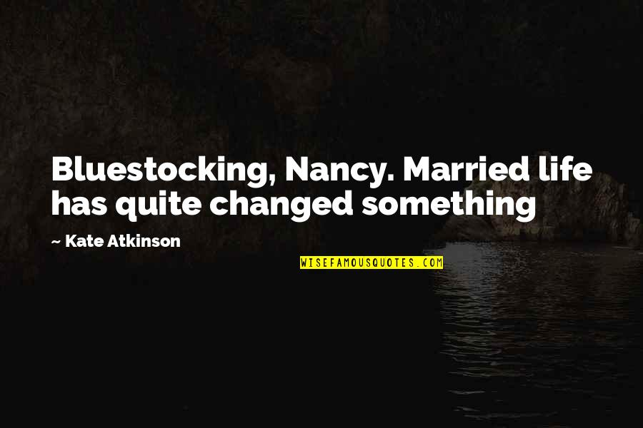 Something That Changed Your Life Quotes By Kate Atkinson: Bluestocking, Nancy. Married life has quite changed something