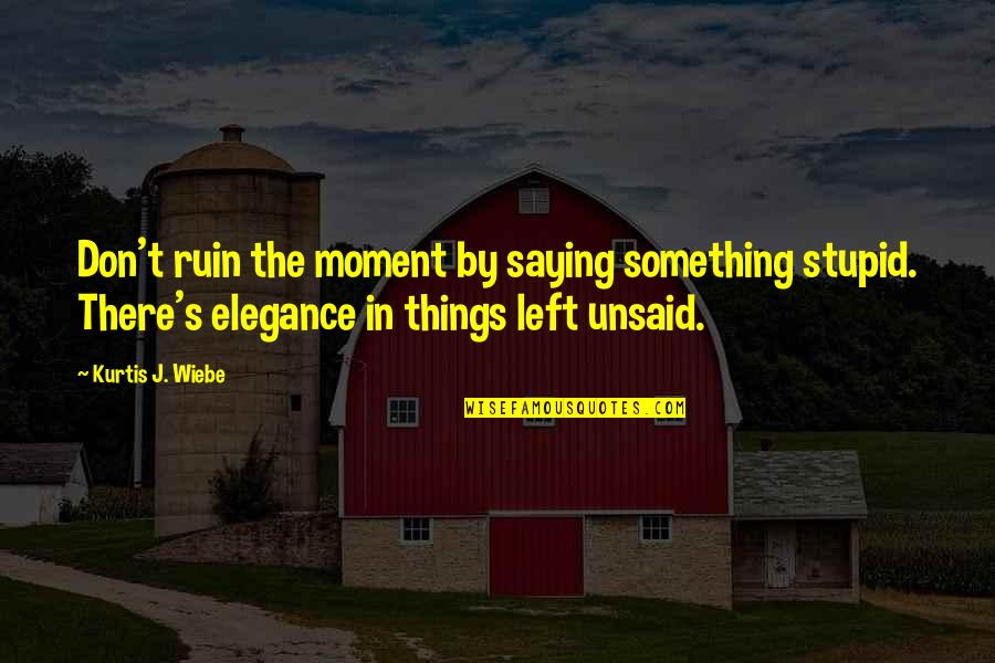 Something Unsaid Quotes By Kurtis J. Wiebe: Don't ruin the moment by saying something stupid.