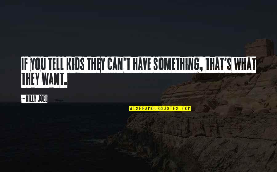 Something You Want But Can't Have Quotes By Billy Joel: If you tell kids they can't have something,