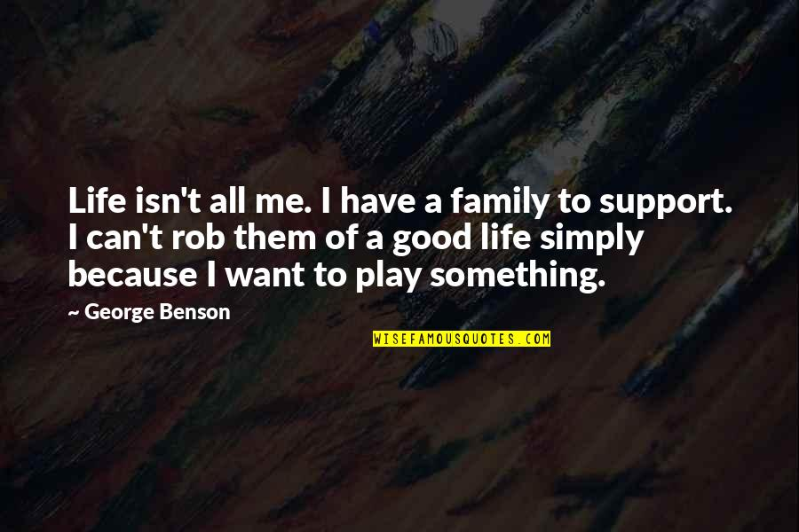 Something You Want But Can't Have Quotes By George Benson: Life isn't all me. I have a family