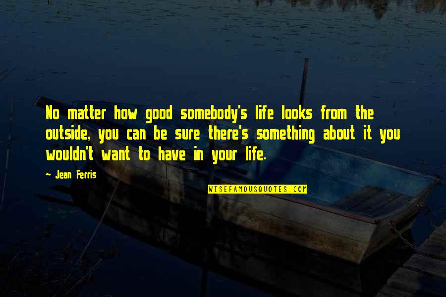 Something You Want But Can't Have Quotes By Jean Ferris: No matter how good somebody's life looks from