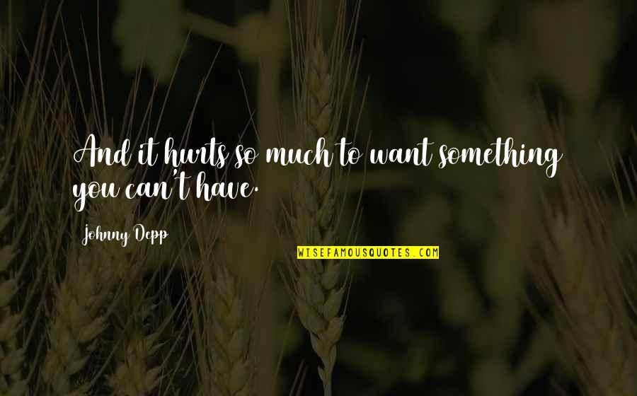 Something You Want But Can't Have Quotes By Johnny Depp: And it hurts so much to want something