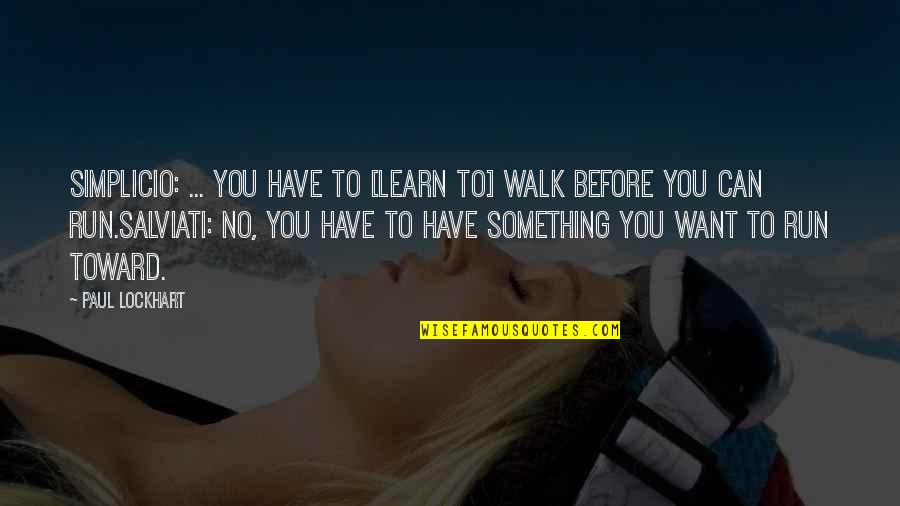Something You Want But Can't Have Quotes By Paul Lockhart: SIMPLICIO: ... You have to [learn to] walk
