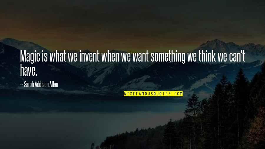 Something You Want But Can't Have Quotes By Sarah Addison Allen: Magic is what we invent when we want